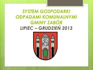 SYSTEM GOSPODARKI  ODPADAMI KOMUNALNYMI  GMINY ZABÓR  LIPIEC – GRUDZIEŃ 2013