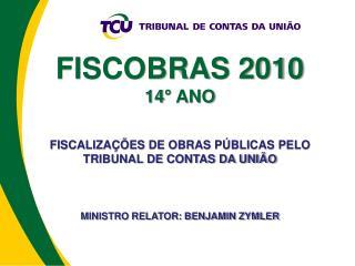 FISCOBRAS 2010 14  ANO   FISCALIZA  ES DE OBRAS P BLICAS PELO TRIBUNAL DE CONTAS DA UNI O    MINISTRO RELATOR: BENJAMIN