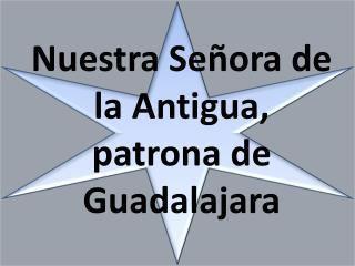Nuestra Se�ora de la Antigua,  patrona de Guadalajara