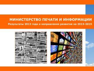 МИНИСТЕРСТВО ПЕЧАТИ И ИНФОРМАЦИИ Результаты 201 2  года и направления развития на 201 3 -2015