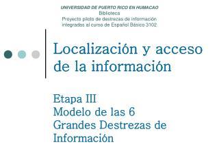 Localización y acceso de la información Etapa III Modelo de las 6 Grandes Destrezas de Información