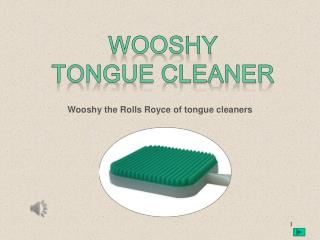 Wooshy the Rolls Royce of tongue cleaners