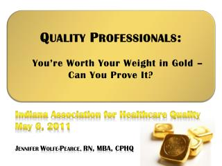 Q UALITY  P ROFESSIONALS :     You're Worth Your Weight in Gold –  Can You Prove It?