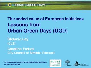 The added value of European initiatives Lessons from  Urban Green Days (UGD) Stefanie Lay ICLEI