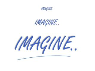 IMAGINE.. IMAGINE.. IMAGINE..
