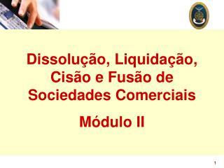 Dissolução, Liquidação, Cisão e Fusão de Sociedades Comerciais Módulo II