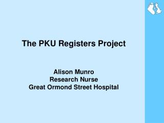 The PKU Registers Project Alison Munro Research Nurse Great Ormond Street Hospital