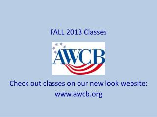 FALL 2013 Classes Check out classes on our new look website: awcb