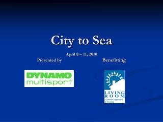 City to Sea April 8 – 11, 2010 Presented by  Benefitting