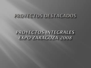 PROYECTOS DESTACADOS  PROYECTOS INTEGRALES EXPO-ZARAGOZA 2008