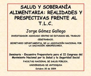 SALUD Y SOBERANÍA ALIMENTARIA: REALIDADES Y PRESPECTIVAS FRENTE AL T.L.C. Jorge Gómez Gallego
