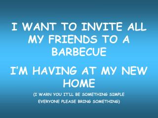 I WANT TO INVITE ALL MY FRIENDS TO A BARBECUE  I�M HAVING AT MY NEW HOME