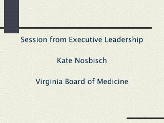 Session from Executive Leadership Kate Nosbisch Virginia Board of Medicine