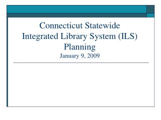 Connecticut Statewide  Integrated Library System (ILS) Planning January 9, 2009