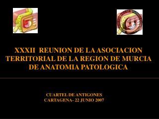 XXXII  REUNION DE LA ASOCIACION  TERRITORIAL DE LA REGION DE MURCIA DE ANATOMIA PATOLOGICA