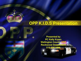 OPP K.I.D.S Presentation Presented by  PC Kelly Krpan Wellington County OPP Rockwood Detachment