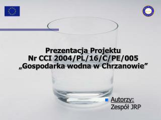 """Prezentacja Projektu  Nr CCI 2004/PL/16/C/PE/005 """"Gospodarka wodna w Chrzanowie"""""""