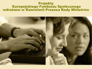 Projekty  Europejskiego Funduszu Społecznego  wdrażane w Kancelarii Prezesa Rady Ministrów
