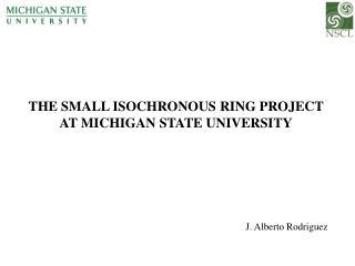 THE SMALL ISOCHRONOUS RING PROJECT AT MICHIGAN STATE UNIVERSITY