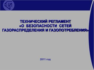 ТЕХНИЧЕСКИЙ РЕГЛАМЕНТ  «О  БЕЗОПАСНОСТИ  СЕТЕЙ  ГАЗОРАСПРЕДЕЛЕНИЯ И ГАЗОПОТРЕБЛЕНИЯ» 2011 год