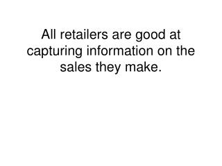 All retailers are good at capturing information on the sales they make.