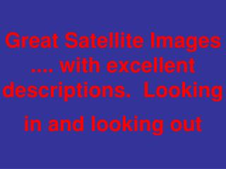 Great Satellite Images .... with excellent descriptions.  Looking in and looking out