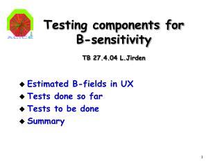 Testing components for B-sensitivity  TB 27.4.04 L.Jirden