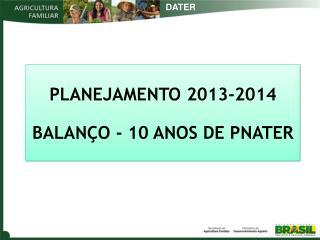 PLANEJAMENTO 2013-2014 BALANÇO - 10 ANOS DE PNATER
