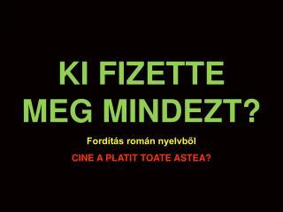 KI FIZETTE MEG MINDEZT? Fordítás román nyelvből CINE A PLATIT TOATE ASTEA?