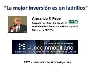 Armando F. Pepe Armando Pepe S.A.  - Presidente del  Fundador de la Cámara Inmobiliaria Argentina