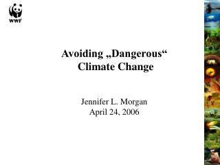 "Avoiding ""Dangerous""  Climate Change Jennifer L. Morgan April 24, 2006"
