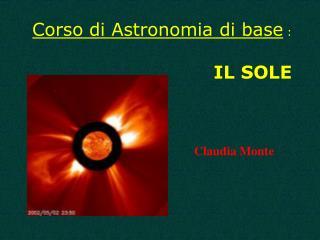 Corso di Astronomia di base  : IL SOLE