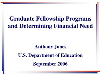 Graduate Fellowship Programs and Determining Financial Need  Anthony Jones U.S. Department of Education September 2006