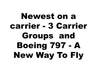 Newest on a carrier - 3 Carrier Groups  and  Boeing 797 - A New Way To Fly