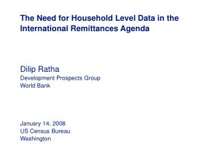 The Need for Household Level Data in the International Remittances Agenda     Dilip Ratha Development Prospects Group Wo