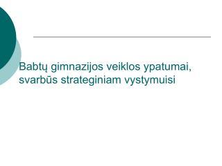 Babtų gimnazijos veiklos ypatumai, svarbūs strateginiam vystymuisi