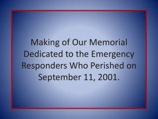 Making of Our Memorial Dedicated to the Emergency Responders Who Perished on September 11, 2001.