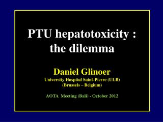 PTU hepatotoxicity : the dilemma Daniel Glinoer University Hospital Saint-Pierre (ULB)