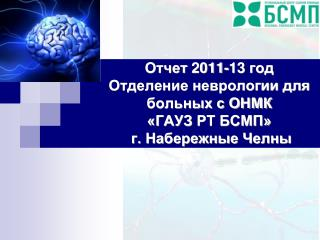 Отчет  2011-13  год  Отделение неврологии для больных с ОНМК  «ГАУЗ  РТ БСМП»  г. Набережные Челны