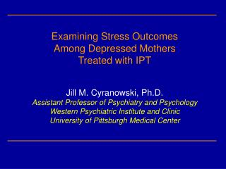 Examining Stress Outcomes Among Depressed Mothers Treated with IPT Jill M. Cyranowski, Ph.D.