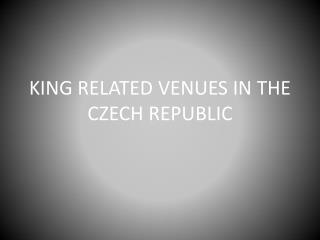 KING RELATED VENUES IN THE CZECH REPUBLIC