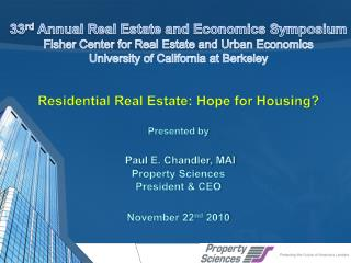 Residential Real Estate: Hope for Housing? Presented by Paul E. Chandler, MAI Property Sciences