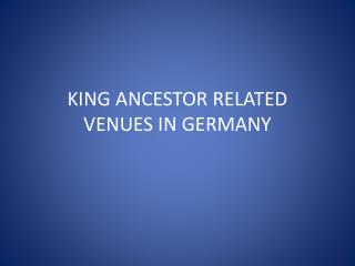 KING ANCESTOR RELATED VENUES IN GERMANY