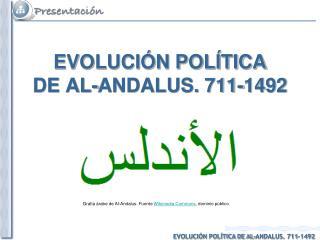 EVOLUCIÓN POLÍTICA  DE AL-ANDALUS. 711-1492