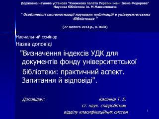 """Навчальний семінар Назва доповіді  """"Визначення індексів УДК для документів фонду університетської"""