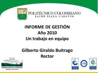 INFORME DE GESTIÓN  Año 2010 Un trabajo en equipo Gilberto Giraldo Buitrago Rector