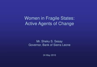 Women in Fragile States: Active Agents of Change Mr. Sheku S. Sesay Governor, Bank of Sierra Leone