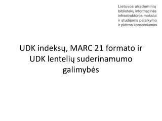 UDK indeksų , MARC 21  formato ir UDK lentelių suderinamumo galimybės