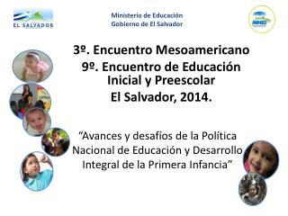 3º. Encuentro Mesoamericano  9º. Encuentro de Educación Inicial y Preescolar  El Salvador, 2014.