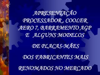 APRESENTAÇÃO PROCESSADOR , COOLER AERO 7, BARRAMENTO AGP   E   ALGUNS MODELOS  DE PLACAS-MÃES
